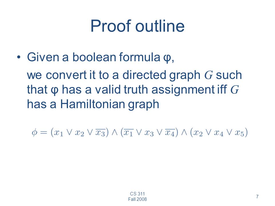 CS 311 Fall 2008 7 Proof outline Given a boolean formula φ, we convert it to a directed graph G such that φ has a valid truth assignment iff G has a H