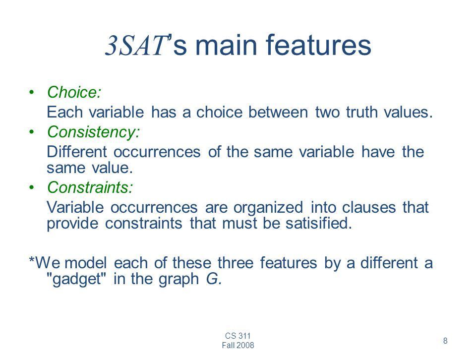 CS 311 Fall 2008 8 3SAT 's main features Choice: Each variable has a choice between two truth values. Consistency: Different occurrences of the same v