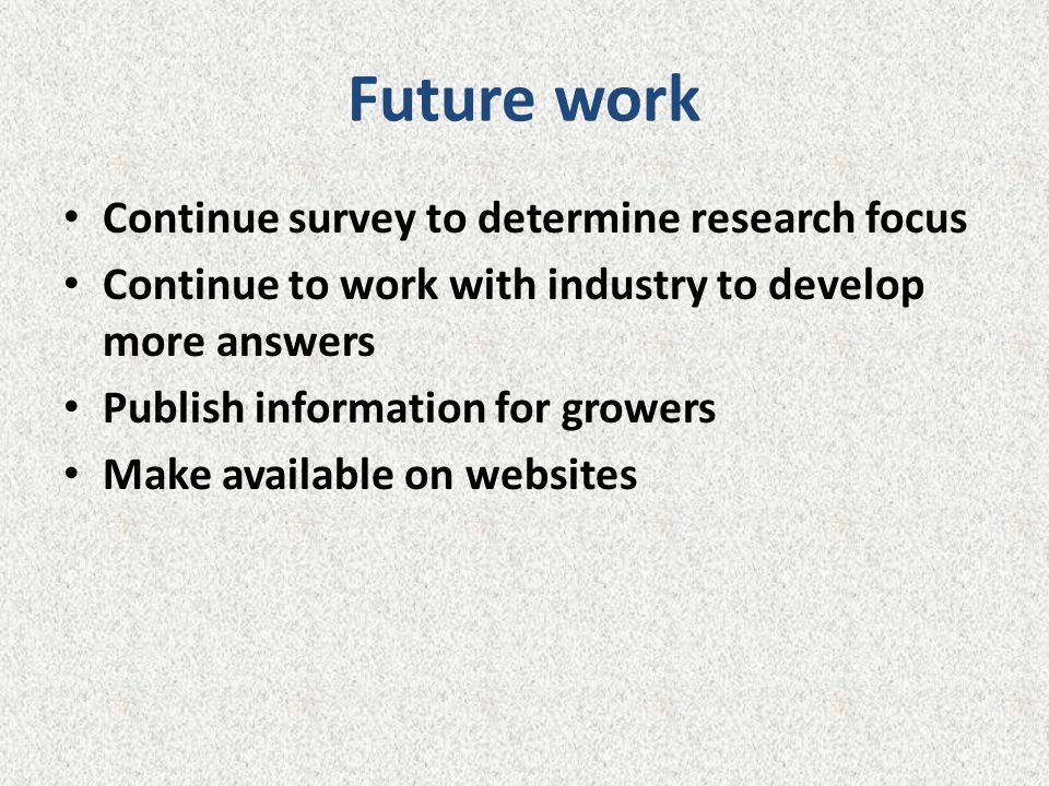 Future work Continue survey to determine research focus Continue to work with industry to develop more answers Publish information for growers Make av