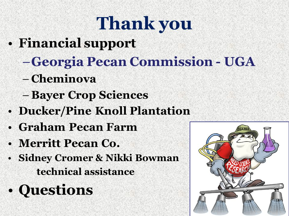 Thank you Financial support –Georgia Pecan Commission - UGA –Cheminova –Bayer Crop Sciences Ducker/Pine Knoll Plantation Graham Pecan Farm Merritt Pecan Co.