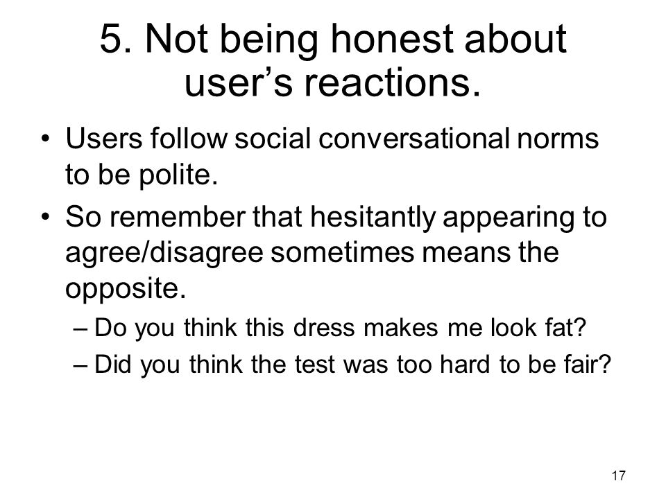5. Not being honest about user's reactions. Users follow social conversational norms to be polite.