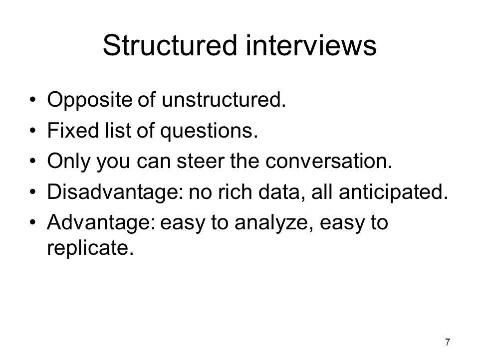 Structured interviews Opposite of unstructured. Fixed list of questions.