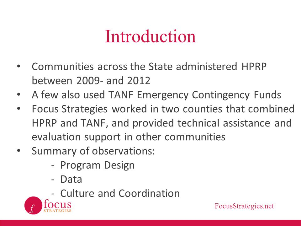 FocusStrategies.net Introduction Communities across the State administered HPRP between 2009- and 2012 A few also used TANF Emergency Contingency Funds Focus Strategies worked in two counties that combined HPRP and TANF, and provided technical assistance and evaluation support in other communities Summary of observations: - Program Design - Data - Culture and Coordination