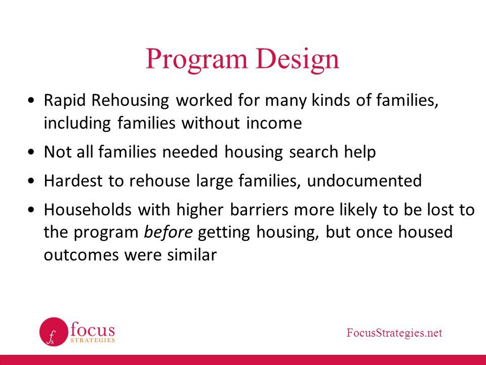 FocusStrategies.net Program Design Rapid Rehousing worked for many kinds of families, including families without income Not all families needed housing search help Hardest to rehouse large families, undocumented Households with higher barriers more likely to be lost to the program before getting housing, but once housed outcomes were similar