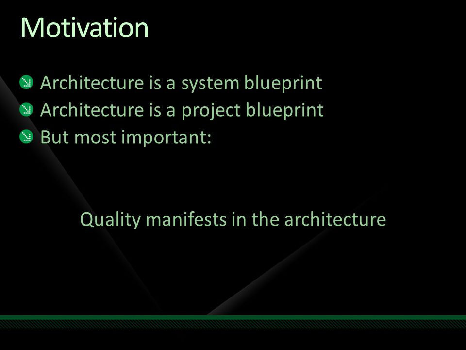 Motivation Architecture is a system blueprint Architecture is a project blueprint But most important: Quality manifests in the architecture