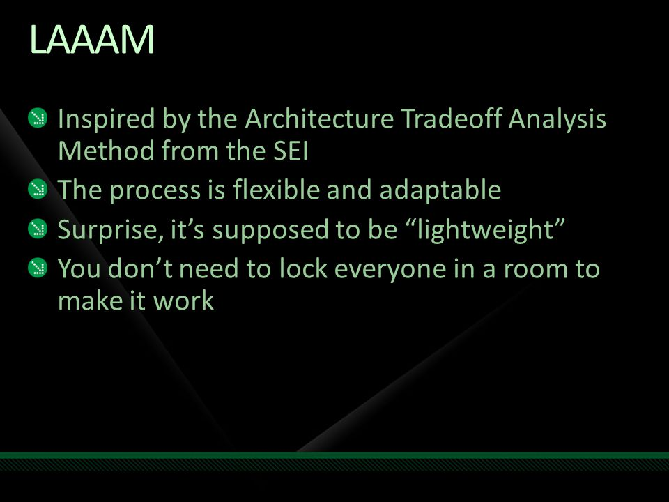 "LAAAM Inspired by the Architecture Tradeoff Analysis Method from the SEI The process is flexible and adaptable Surprise, it's supposed to be ""lightwei"