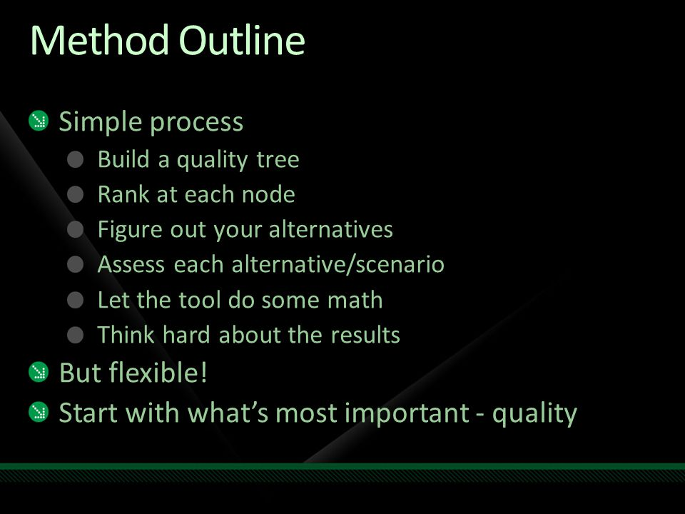 Method Outline Simple process Build a quality tree Rank at each node Figure out your alternatives Assess each alternative/scenario Let the tool do som