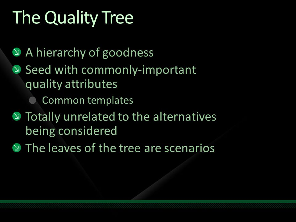 The Quality Tree A hierarchy of goodness Seed with commonly-important quality attributes Common templates Totally unrelated to the alternatives being