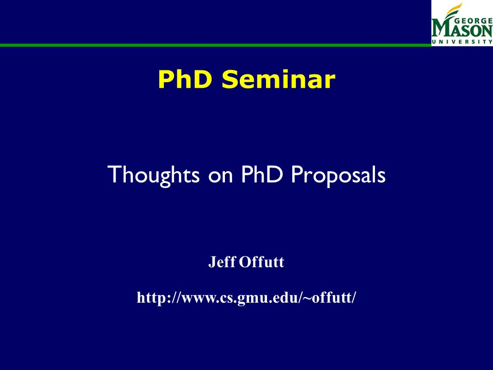 PhD Seminar Thoughts on PhD Proposals Jeff Offutt http://www.cs.gmu.edu/~offutt/