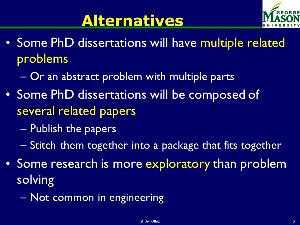 Alternatives Some PhD dissertations will have multiple related problems –Or an abstract problem with multiple parts Some PhD dissertations will be composed of several related papers –Publish the papers –Stitch them together into a package that fits together Some research is more exploratory than problem solving –Not common in engineering © Jeff Offutt3