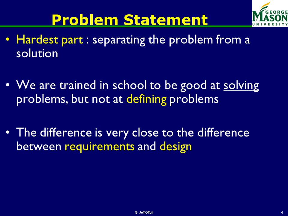 4 Problem Statement Hardest part : separating the problem from a solution We are trained in school to be good at solving problems, but not at defining