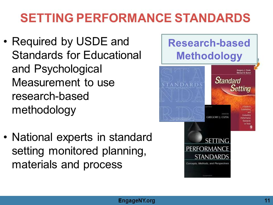 SETTING PERFORMANCE STANDARDS Required by USDE and Standards for Educational and Psychological Measurement to use research-based methodology National experts in standard setting monitored planning, materials and process Research-based Methodology EngageNY.org11
