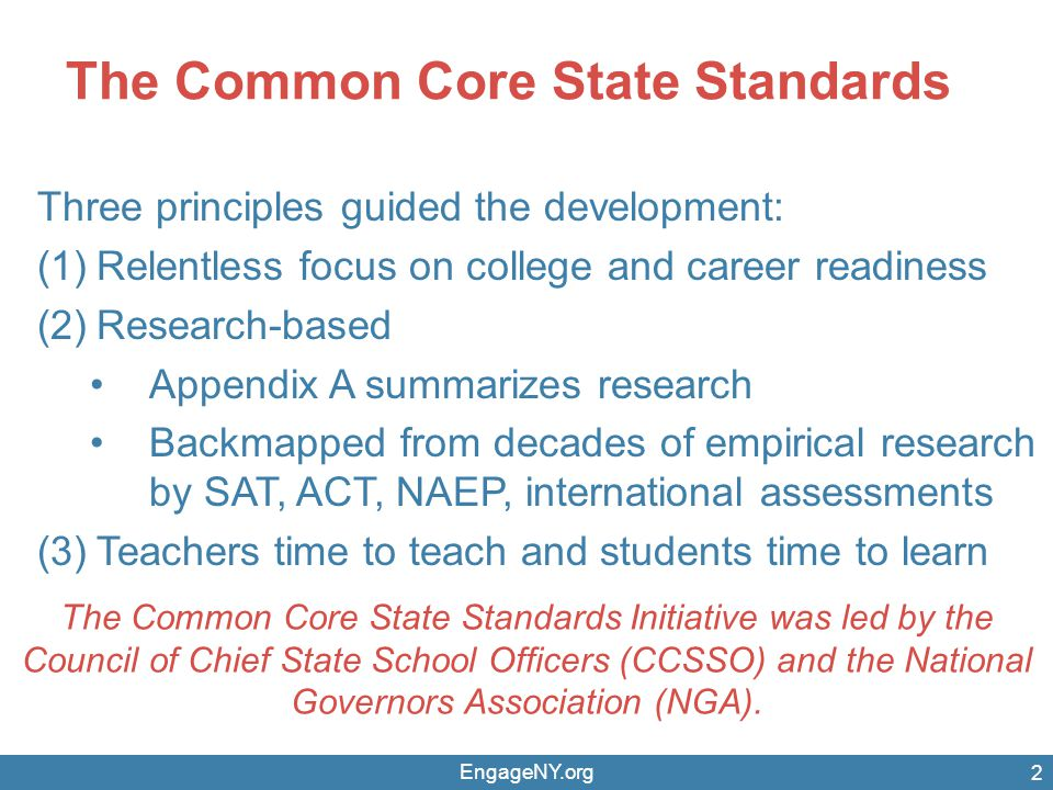 The Common Core State Standards EngageNY.org 2 Three principles guided the development: (1)Relentless focus on college and career readiness (2)Research-based Appendix A summarizes research Backmapped from decades of empirical research by SAT, ACT, NAEP, international assessments (3)Teachers time to teach and students time to learn The Common Core State Standards Initiative was led by the Council of Chief State School Officers (CCSSO) and the National Governors Association (NGA).