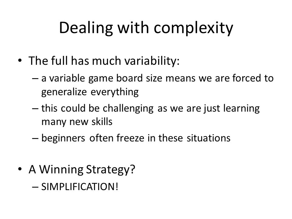 Dealing with complexity The full has much variability: – a variable game board size means we are forced to generalize everything – this could be challenging as we are just learning many new skills – beginners often freeze in these situations A Winning Strategy.