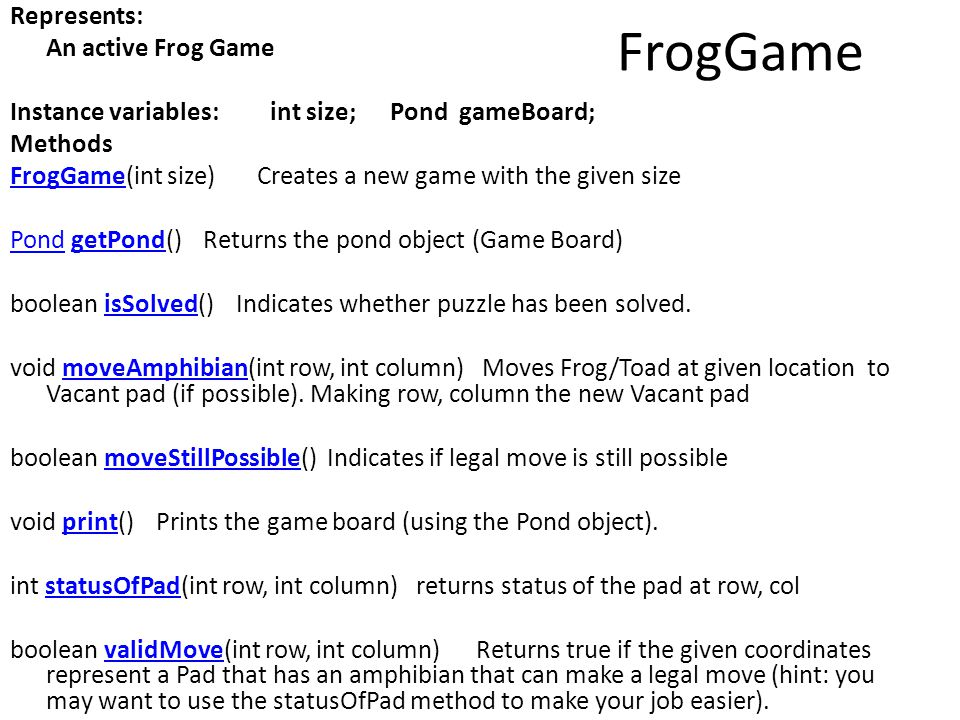 FrogGame Represents: An active Frog Game Instance variables: int size; Pond gameBoard; Methods FrogGameFrogGame(int size) Creates a new game with the given size PondPond getPond() Returns the pond object (Game Board)getPond boolean isSolved() Indicates whether puzzle has been solved.