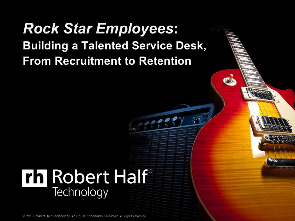 © 2013 Robert Half Technology. An Equal Opportunity Employer. All rights reserved. Rock Star Employees: Building a Talented Service Desk, From Recruit