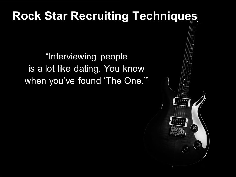 "Rock Star Recruiting Techniques ""Interviewing people is a lot like dating. You know when you've found 'The One.'"""