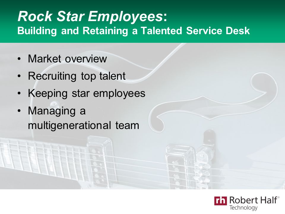 Rock Star Employees: Building and Retaining a Talented Service Desk Market overview Recruiting top talent Keeping star employees Managing a multigener