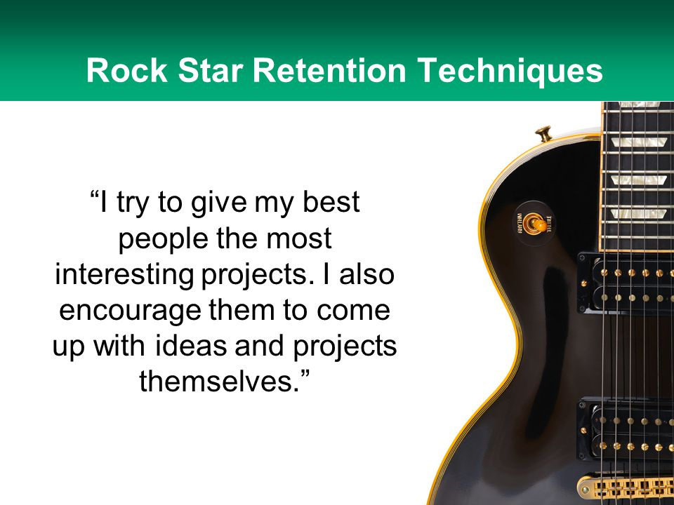 """I try to give my best people the most interesting projects. I also encourage them to come up with ideas and projects themselves."" Rock Star Retention"
