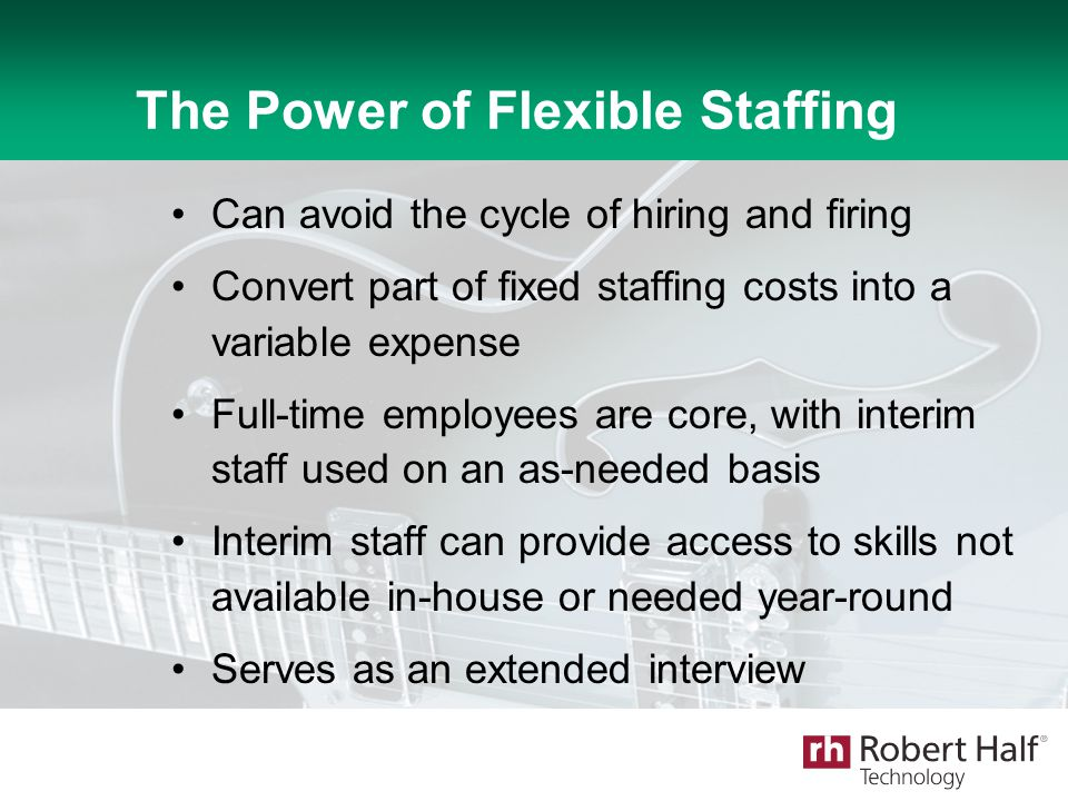 The Power of Flexible Staffing Can avoid the cycle of hiring and firing Convert part of fixed staffing costs into a variable expense Full-time employe
