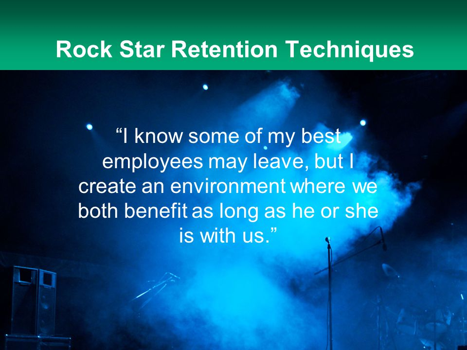 "Rock Star Retention Techniques ""I know some of my best employees may leave, but I create an environment where we both benefit as long as he or she is"