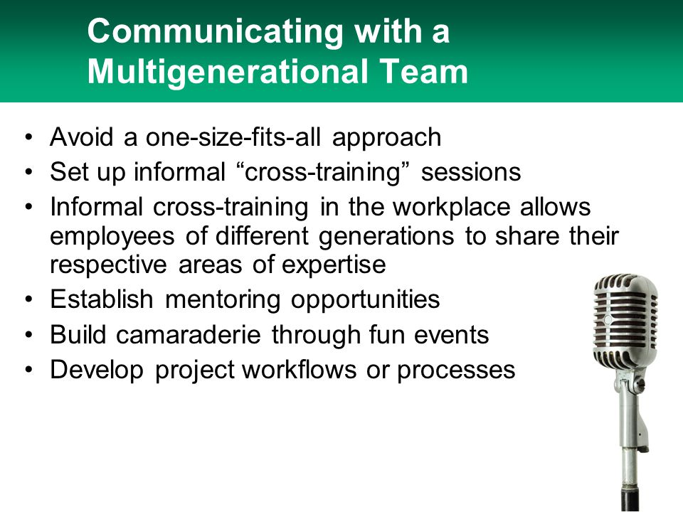 "Communicating with a Multigenerational Team Avoid a one-size-fits-all approach Set up informal ""cross-training"" sessions Informal cross-training in th"