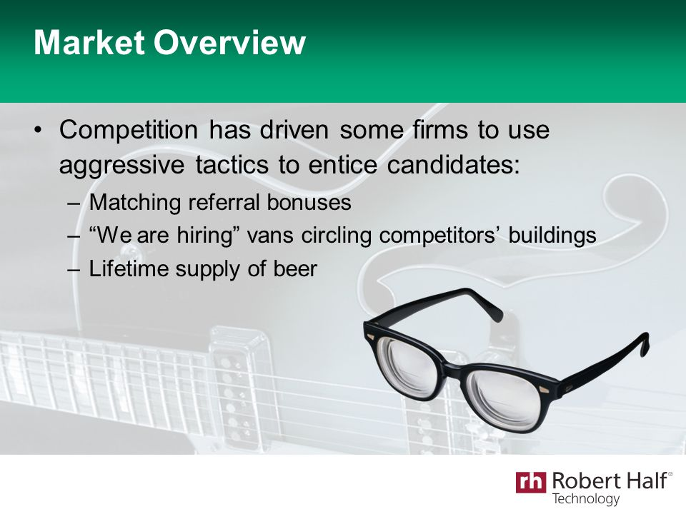 "Market Overview Competition has driven some firms to use aggressive tactics to entice candidates: –Matching referral bonuses –""We are hiring"" vans cir"