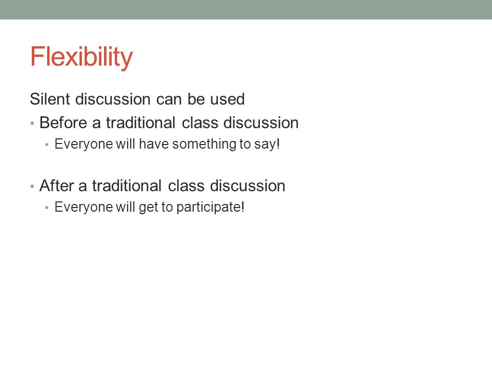 Flexibility Silent discussion can be used Before a traditional class discussion Everyone will have something to say.