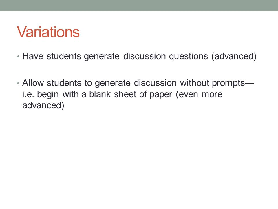 Variations Have students generate discussion questions (advanced) Allow students to generate discussion without prompts— i.e. begin with a blank sheet