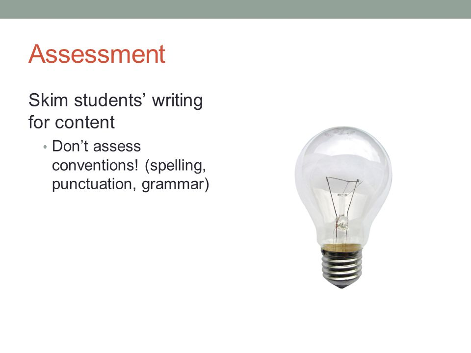 Assessment Skim students' writing for content Don't assess conventions.