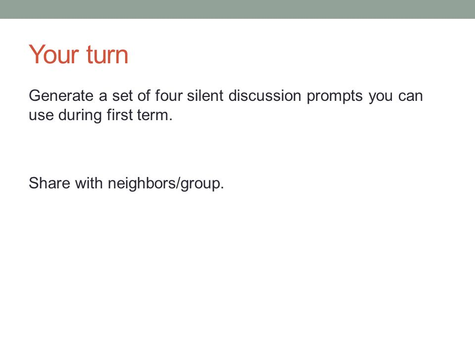 Your turn Generate a set of four silent discussion prompts you can use during first term. Share with neighbors/group.