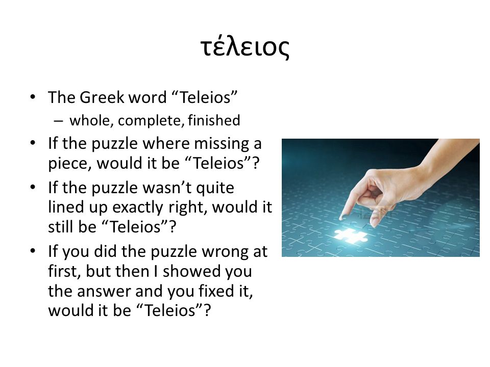 τέλειος The Greek word Teleios – whole, complete, finished If the puzzle where missing a piece, would it be Teleios .