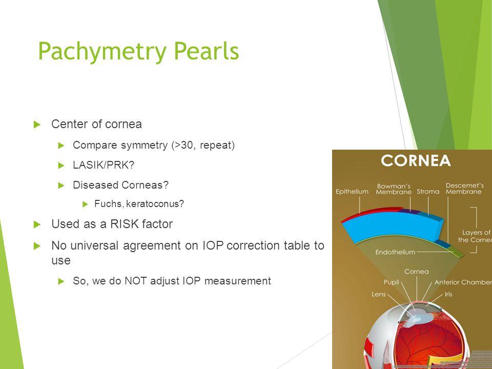  Center of cornea  Compare symmetry (>30, repeat)  LASIK/PRK?  Diseased Corneas?  Fuchs, keratoconus?  Used as a RISK factor  No universal agre