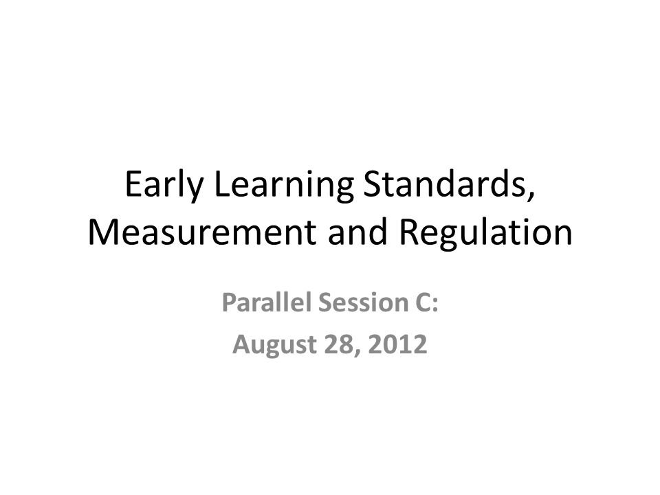Early Learning Standards, Measurement and Regulation Parallel Session C: August 28, 2012