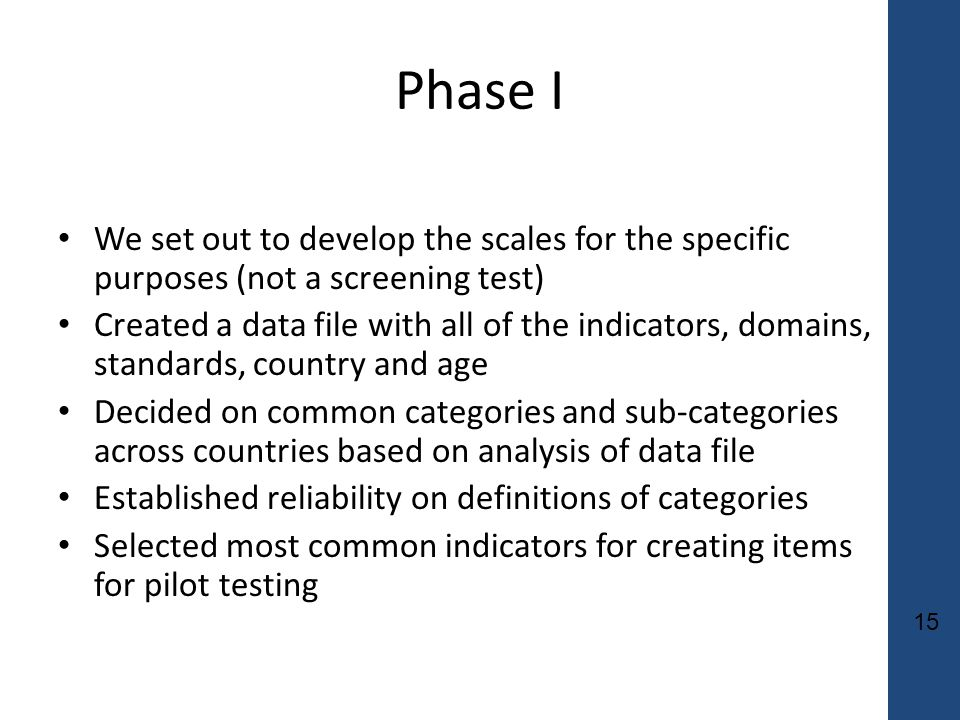 15 Phase I We set out to develop the scales for the specific purposes (not a screening test) Created a data file with all of the indicators, domains, standards, country and age Decided on common categories and sub-categories across countries based on analysis of data file Established reliability on definitions of categories Selected most common indicators for creating items for pilot testing