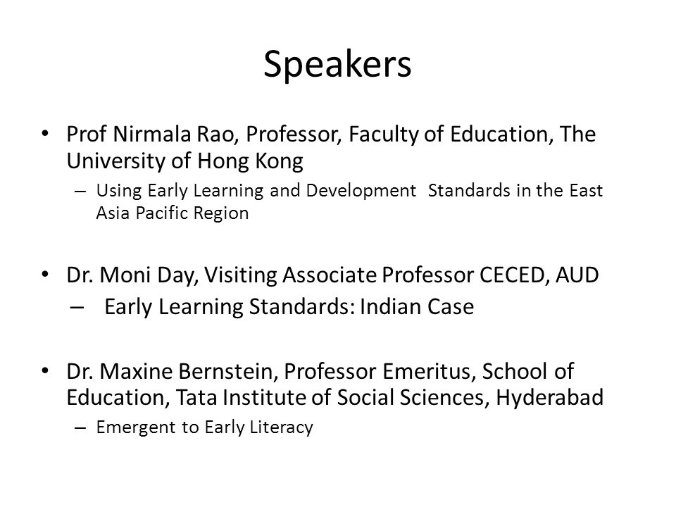 Speakers Prof Nirmala Rao, Professor, Faculty of Education, The University of Hong Kong – Using Early Learning and Development Standards in the East Asia Pacific Region Dr.