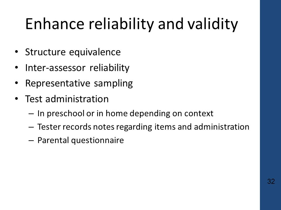 32 Enhance reliability and validity Structure equivalence Inter-assessor reliability Representative sampling Test administration – In preschool or in home depending on context – Tester records notes regarding items and administration – Parental questionnaire