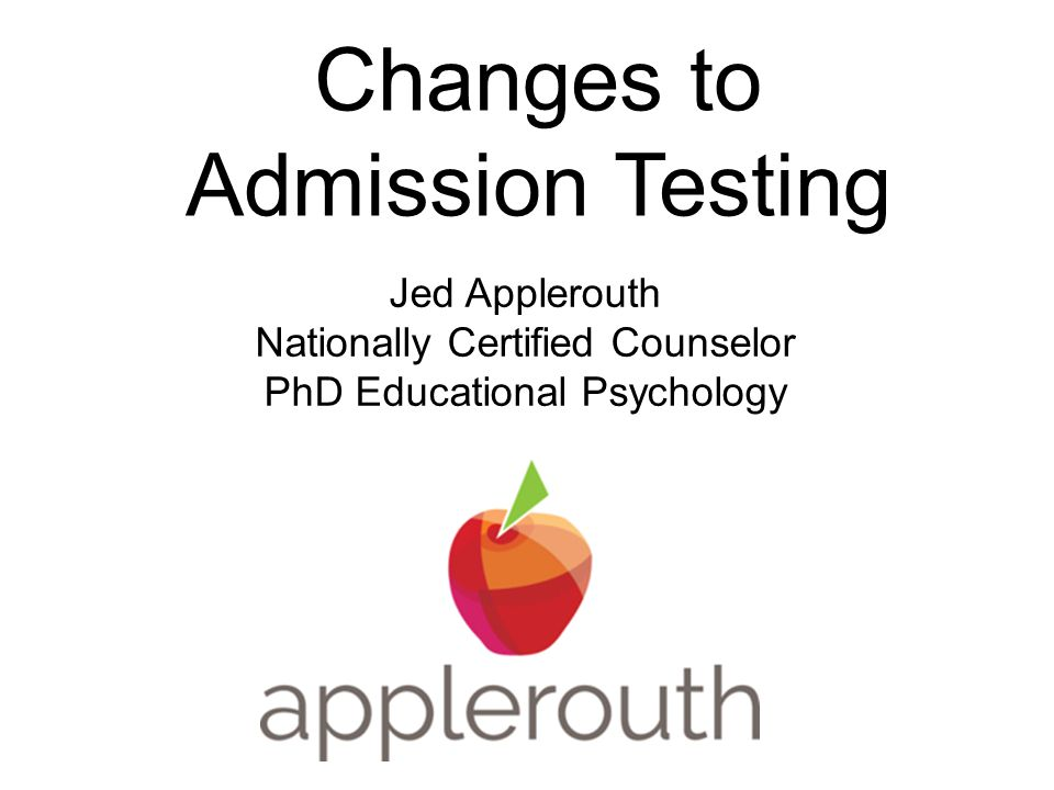 Changes to Admission Testing Jed Applerouth Nationally Certified Counselor PhD Educational Psychology