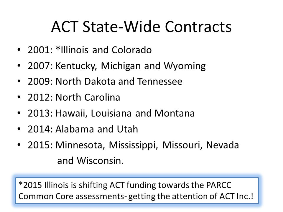 ACT State-Wide Contracts 2001: *Illinois and Colorado 2007: Kentucky, Michigan and Wyoming 2009: North Dakota and Tennessee 2012: North Carolina 2013: Hawaii, Louisiana and Montana 2014: Alabama and Utah 2015: Minnesota, Mississippi, Missouri, Nevada and Wisconsin.