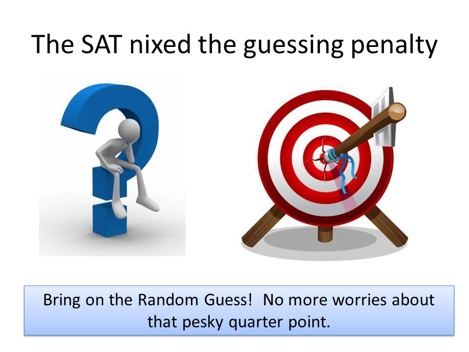 The SAT nixed the guessing penalty Bring on the Random Guess.