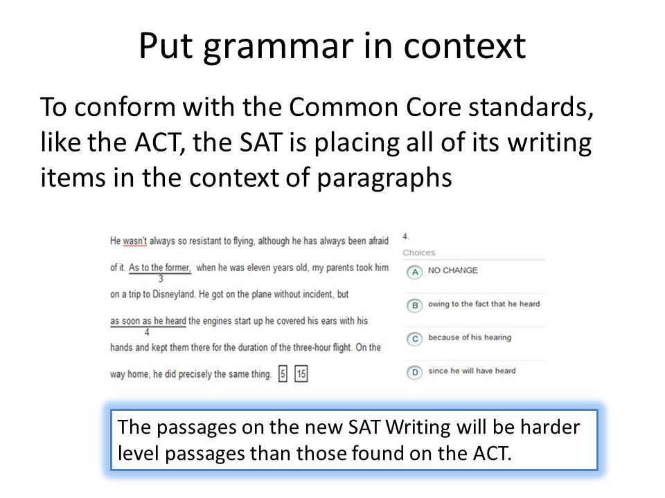 Put grammar in context To conform with the Common Core standards, like the ACT, the SAT is placing all of its writing items in the context of paragraphs The passages on the new SAT Writing will be harder level passages than those found on the ACT.