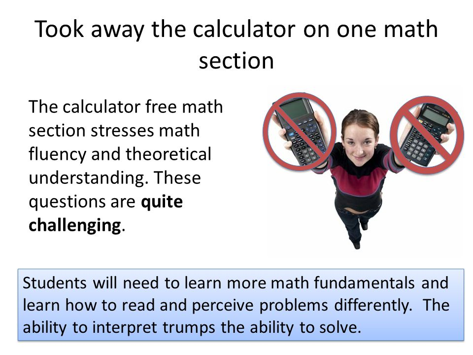 Took away the calculator on one math section The calculator free math section stresses math fluency and theoretical understanding.