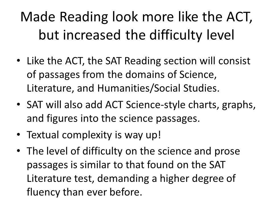 Made Reading look more like the ACT, but increased the difficulty level Like the ACT, the SAT Reading section will consist of passages from the domains of Science, Literature, and Humanities/Social Studies.