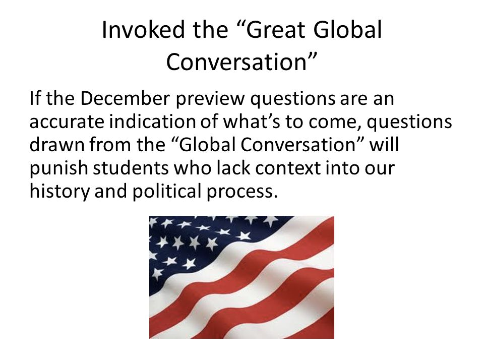 Invoked the Great Global Conversation If the December preview questions are an accurate indication of what's to come, questions drawn from the Global Conversation will punish students who lack context into our history and political process.
