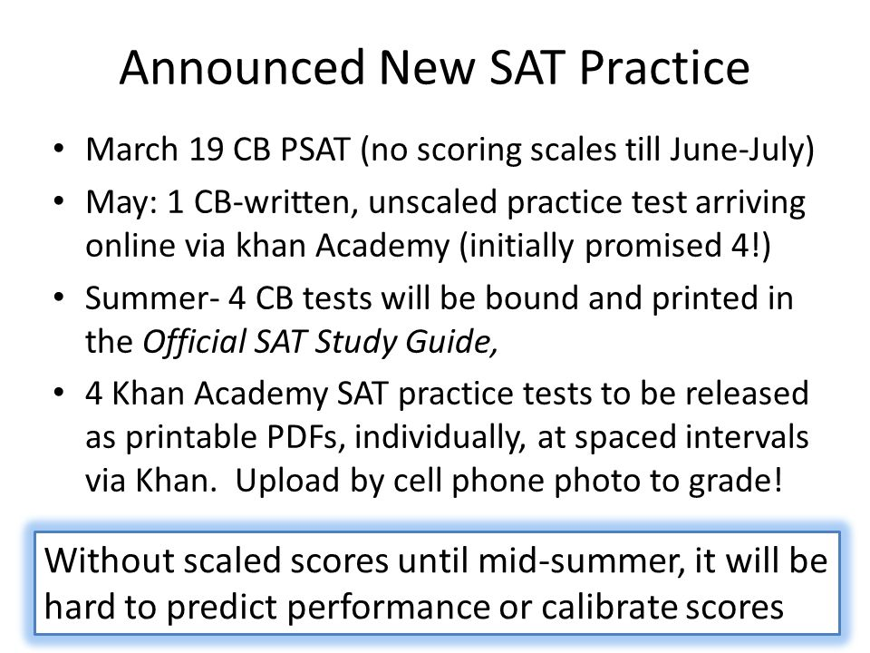 Announced New SAT Practice March 19 CB PSAT (no scoring scales till June-July) May: 1 CB-written, unscaled practice test arriving online via khan Academy (initially promised 4!) Summer- 4 CB tests will be bound and printed in the Official SAT Study Guide, 4 Khan Academy SAT practice tests to be released as printable PDFs, individually, at spaced intervals via Khan.