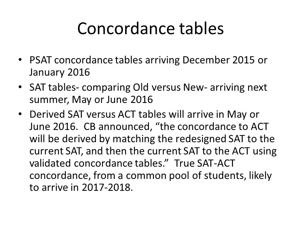Concordance tables PSAT concordance tables arriving December 2015 or January 2016 SAT tables- comparing Old versus New- arriving next summer, May or June 2016 Derived SAT versus ACT tables will arrive in May or June 2016.