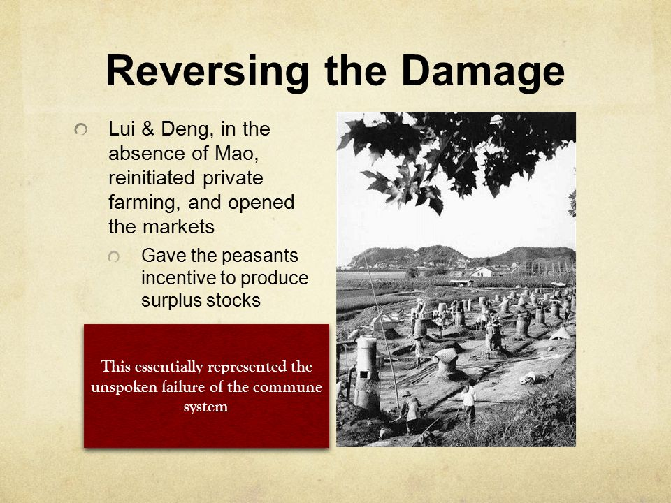Reversing the Damage Lui & Deng, in the absence of Mao, reinitiated private farming, and opened the markets Gave the peasants incentive to produce sur