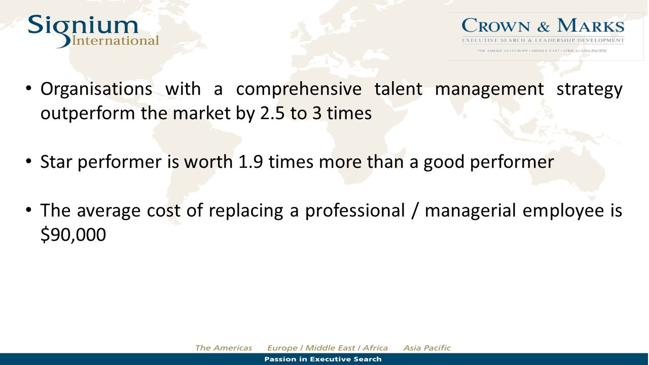 Organisations with a comprehensive talent management strategy outperform the market by 2.5 to 3 times Star performer is worth 1.9 times more than a go