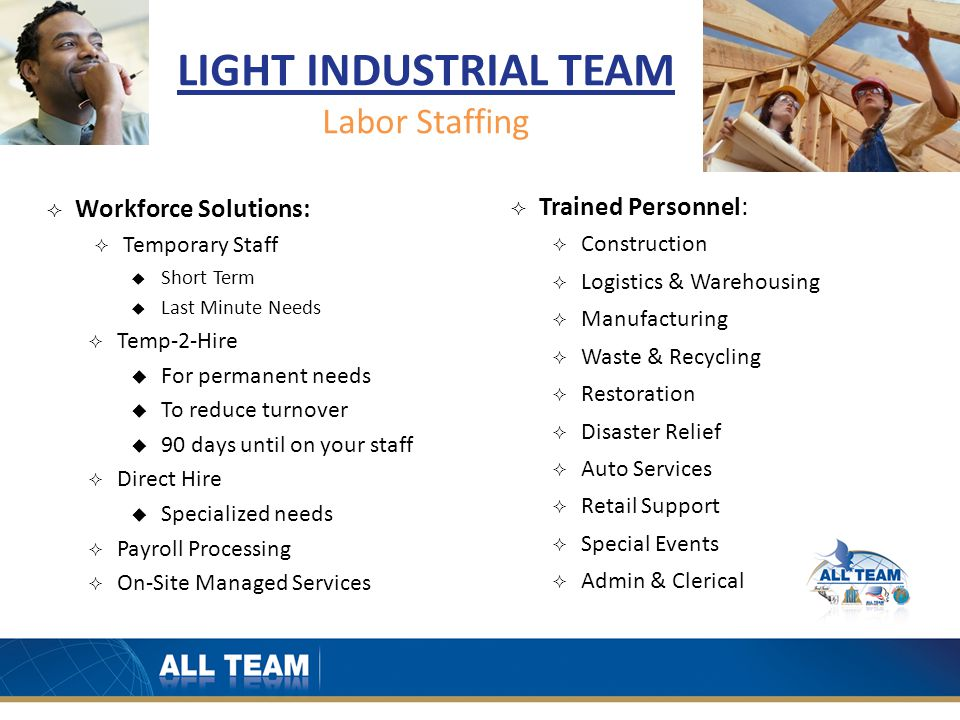 LIGHT INDUSTRIAL TEAM Labor Staffing  Workforce Solutions:  Temporary Staff  Short Term  Last Minute Needs  Temp-2-Hire  For permanent needs  To reduce turnover  90 days until on your staff  Direct Hire  Specialized needs  Payroll Processing  On-Site Managed Services  Trained Personnel:  Construction  Logistics & Warehousing  Manufacturing  Waste & Recycling  Restoration  Disaster Relief  Auto Services  Retail Support  Special Events  Admin & Clerical