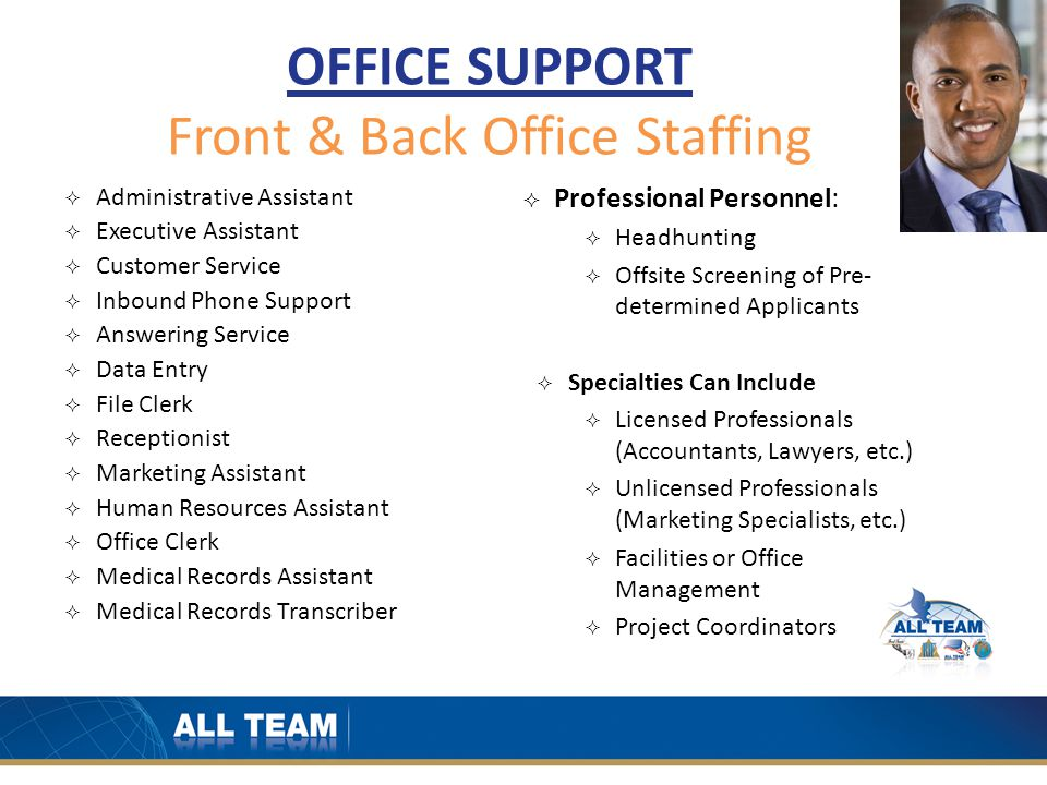 OFFICE SUPPORT Front & Back Office Staffing  Administrative Assistant  Executive Assistant  Customer Service  Inbound Phone Support  Answering Service  Data Entry  File Clerk  Receptionist  Marketing Assistant  Human Resources Assistant  Office Clerk  Medical Records Assistant  Medical Records Transcriber  Professional Personnel:  Headhunting  Offsite Screening of Pre- determined Applicants  Specialties Can Include  Licensed Professionals (Accountants, Lawyers, etc.)  Unlicensed Professionals (Marketing Specialists, etc.)  Facilities or Office Management  Project Coordinators
